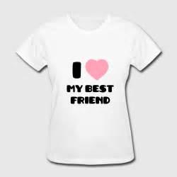 t shirt layout for best friends i love my best friend t shirt spreadshirt