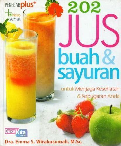 Buku Ensiklopedia Jus Juice Buah Dan Sayur Untuk Penyembuhan bukukita 202 jus buah sayuran untuk menjaga kesehatan dan kebugaran anda