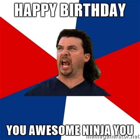 Awesome Birthday Memes - happy birthday you awesome ninja you kenny powers meme