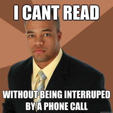 Phone Call Meme - i cant read without being interruped by a phone call