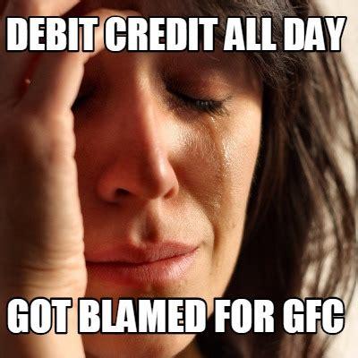 All Day Meme - meme creator debit credit all day got blamed for gfc