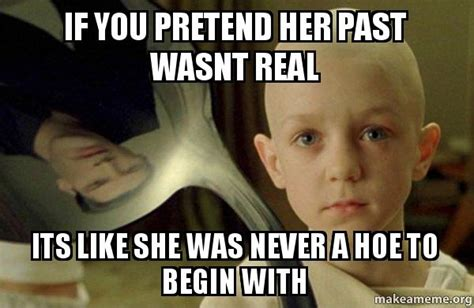 There Is No Spoon Meme - if you pretend her past wasnt real its like she was never