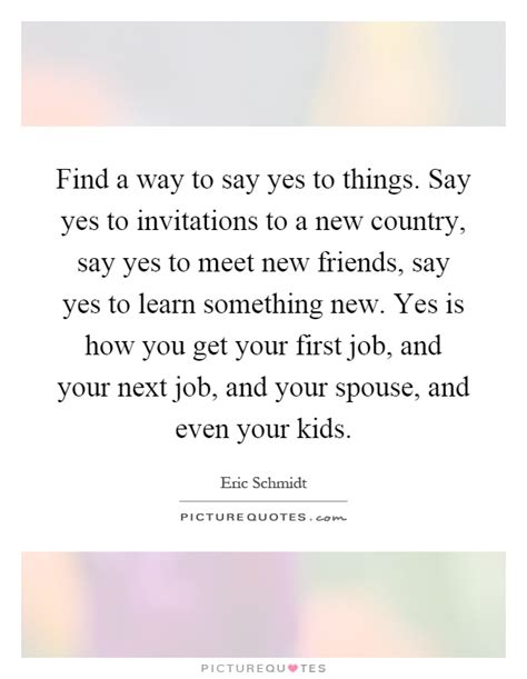 find a way to say yes to things say yes to invitations to