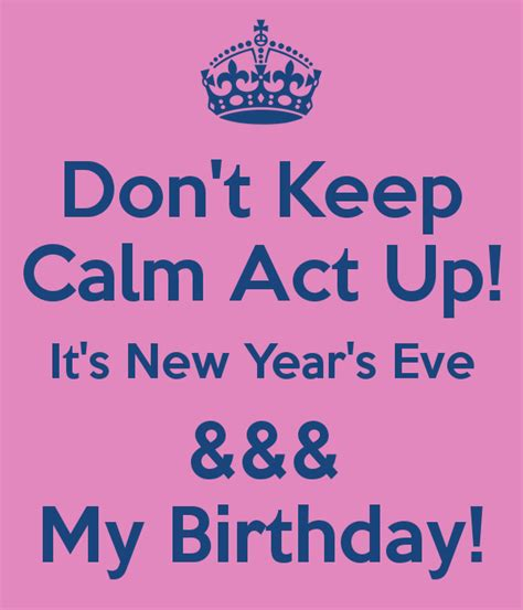 my birthday is on new year don t keep calm act up it s new year s my