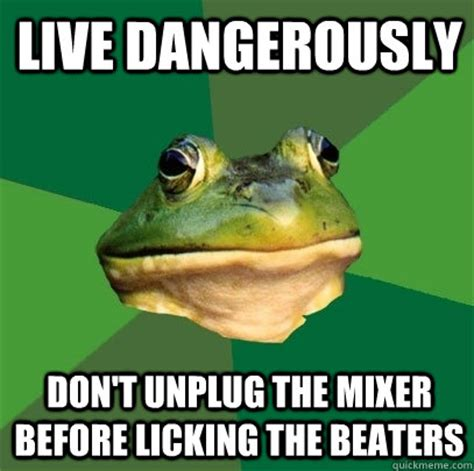 Licking Meme - live dangerously don t unplug the mixer before licking the