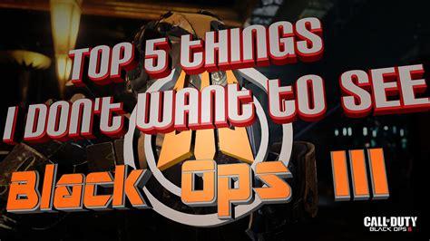 Things I Don T Want To top 5 things i don t want to see in black ops 3 cod bo3