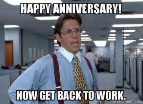 Anniversary Meme - happy anniversary now get back to work that would be