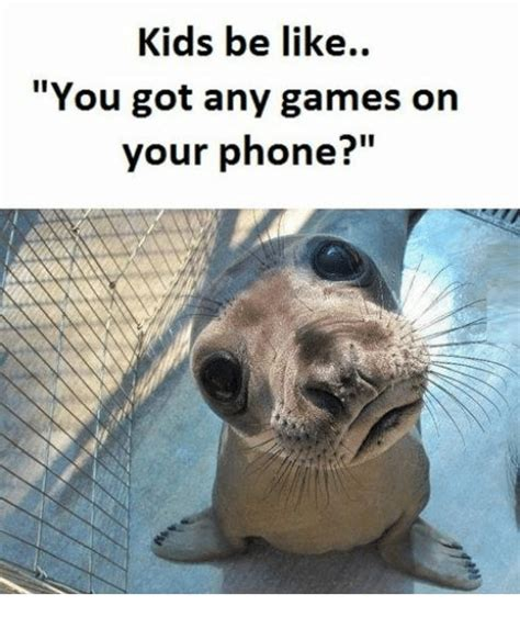 You Got Games On Your Phone Meme - kids be like you got any games on your phone meme on me me