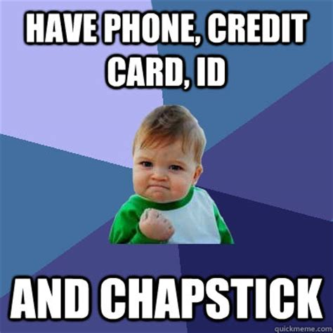 Chapstick Meme - have phone credit card id and chapstick success kid