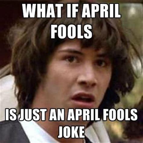 April Meme - what if april fools is just an april fools joke pictures