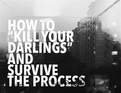 how to survive cing how to quot kill your darlings quot and survive the process