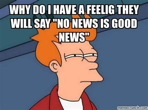 Good News Meme - why do i have a feelig they will say quot no news is good news quot