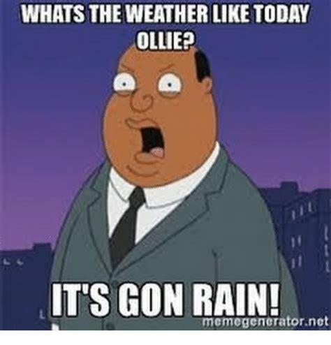 Rain Meme - whats the weather like today ollie it s gon rain