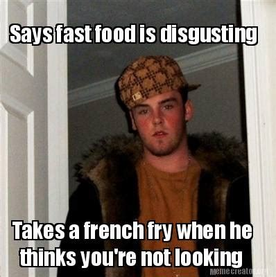 Disgusting Memes - meme creator says fast food is disgusting takes a french