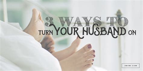 how to turn my husband on in the bedroom 3 ways to turn your husband on imom
