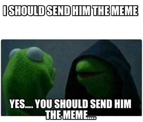 Yes You Are Meme - meme creator i should send him the meme yes you