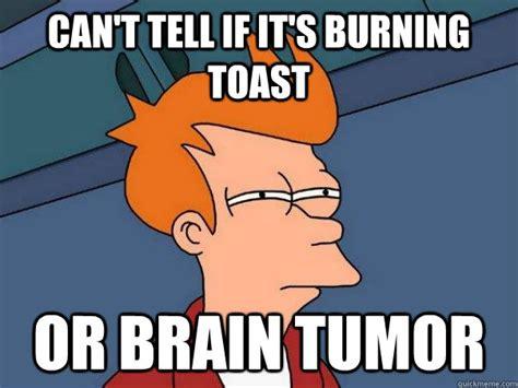 Tumor Meme - can t tell if it s burning toast or brain tumor futurama