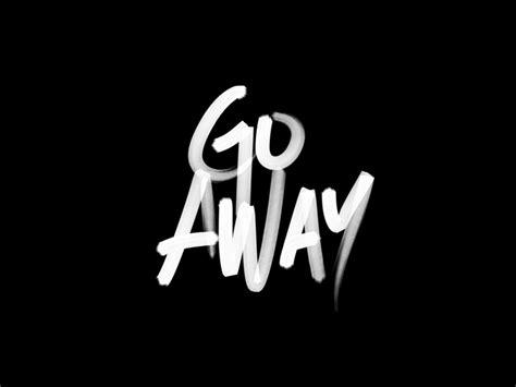 Go Away go away