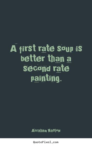 Picture Quotes Abraham Maslow Picture Quote A Rate Soup Is Better