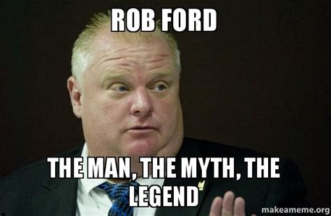 Rob Ford Meme - rob ford the man the myth the legend make a meme