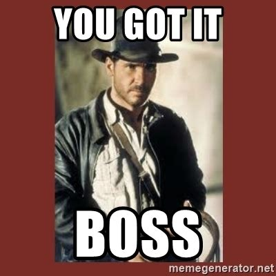 You Got This Meme - you got it boss indiana jones meme generator