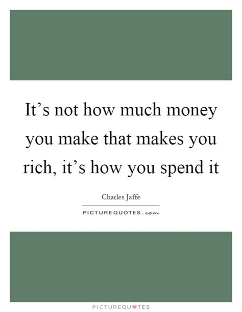 it s not how much money you make that makes you rich it s how picture quotes