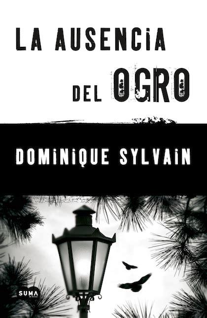 libro mejor la ausencia la ausencia del ogro sylvain dominique sinopsis del libro rese 241 as criticas opiniones