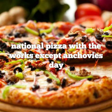 Happy Pizza With The Works Except Anchovies Day by November 12th Is National Pizza With The Works Except