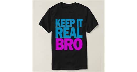 tshirt keep it real keep it real bro t shirt zazzle