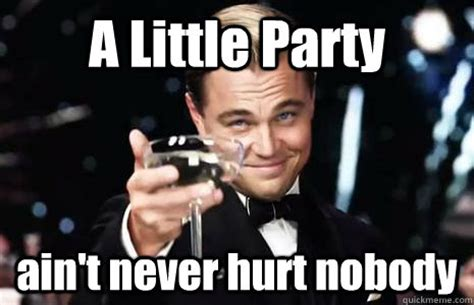 Birthday Party Memes - a little party ain t never hurt nobody jay gatsby