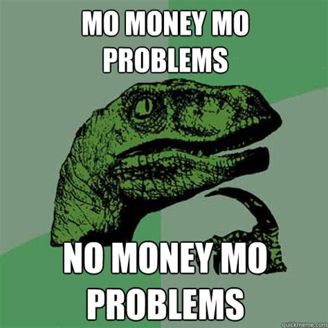 Money Problems Meme - mo money mo problems no money mo problems philosoraptor