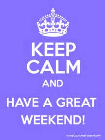 keep calm and have a great weekend keep calm and