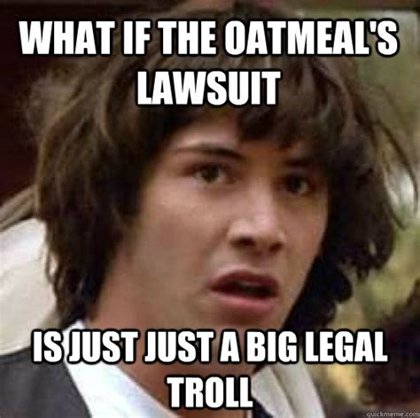 Legal Memes - what if the oatmeal s lawsuit is just just a big legal troll conspiracy keanu quickmeme