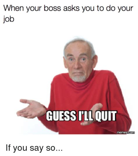 Do Your Meme - when your boss asks you to do your job guessill quit if
