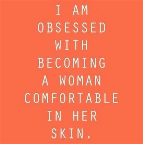 comfortable in her own skin i am obsessed with becoming a woman comfortable in her own