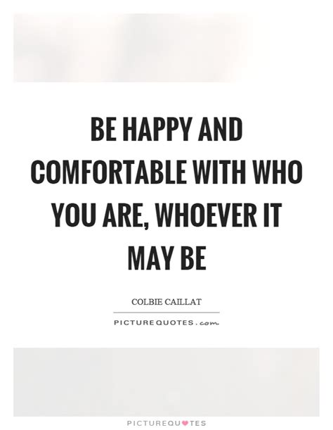 to be comfortable with be happy and comfortable with who you are whoever it may
