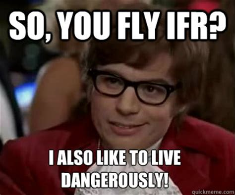 I Also Like To Live Dangerously Meme - so you fly ifr i also like to live dangerously ifr