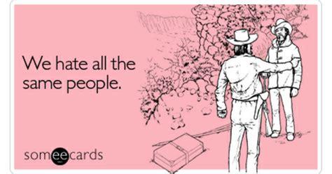 via httpwwwsomeecardscom we hate all the same people friendship ecard