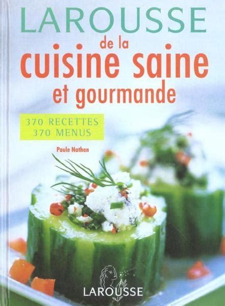 cuisine saine et gourmande larousse de la cuisine saine et gourmande paule nathan