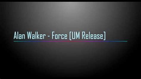 alan walker force alan walker force um release youtube