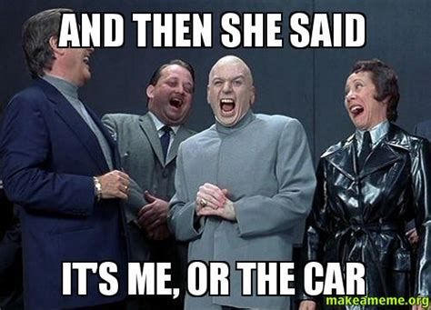 And Then I Said Meme - and then she said it s me or the car make a meme