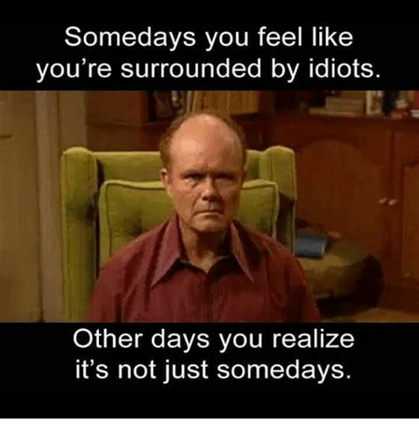 Like You Meme - somedays you feel like you re surrounded by idiots other