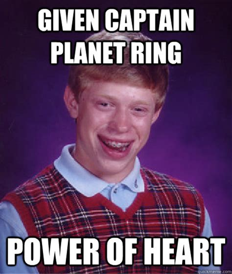 Captain Planet Meme - given captain planet ring power of heart bad luck brian