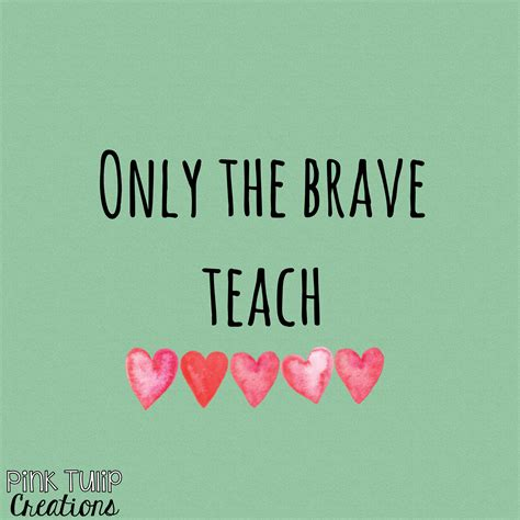 Education Quotes Quotes For Teachers - only the brave teach teaching quotes educational