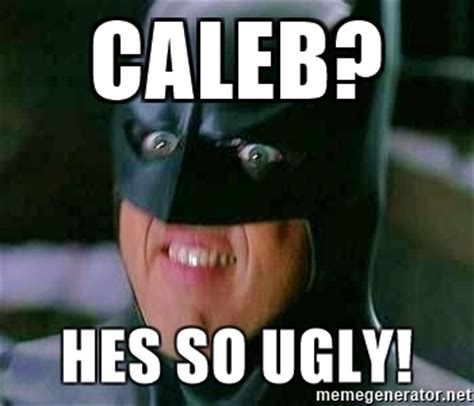 Caleb Meme - caleb hes so ugly goddamn batman meme generator