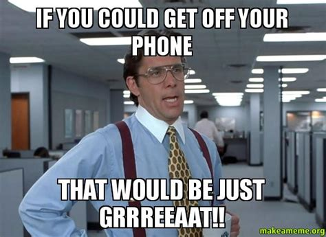 Get Off Your Phone Meme - if you could get off your phone that would be just