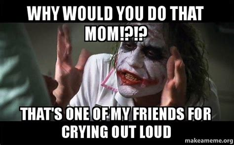 Why Are You Crying Meme - why would you do that mom that s one of my friends for
