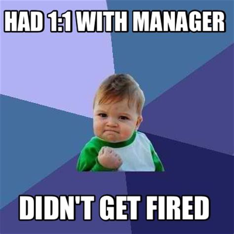 Fired Meme - meme creator had 1 1 with manager didn t get fired meme