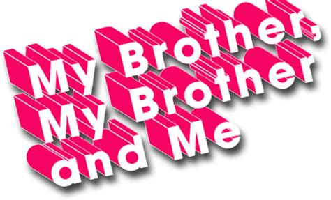 me and my brothers my my and me maximum