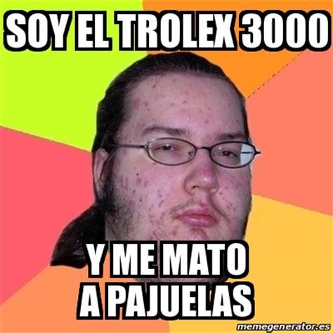 Meme Generator 3000 - meme friki soy el trolex 3000 y me mato a pajuelas